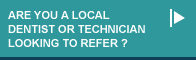 Are you a local dentist or technician looking to refer?